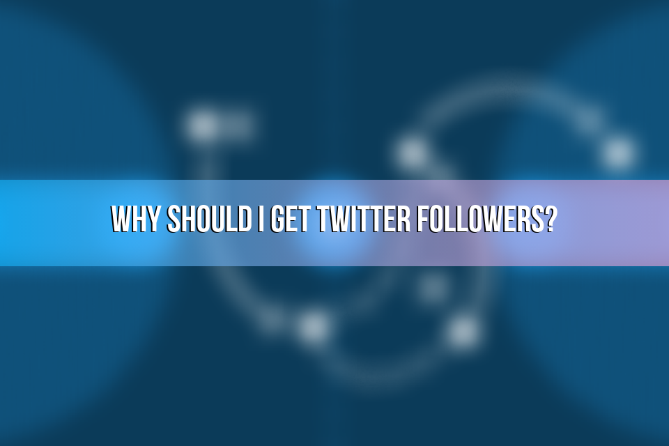 Why Should I Get Twitter Followers?